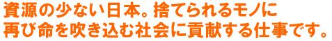 資源の少ない日本。捨てられるモノに 再び命を吹き込む社会に貢献する仕事です。